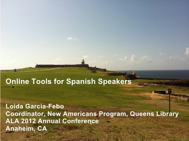 Online Tools for Spanish SpeakersLoida Garcia-FeboCoordinator, New Americans Program, Queens LibraryALA 2012 Annual Confer...