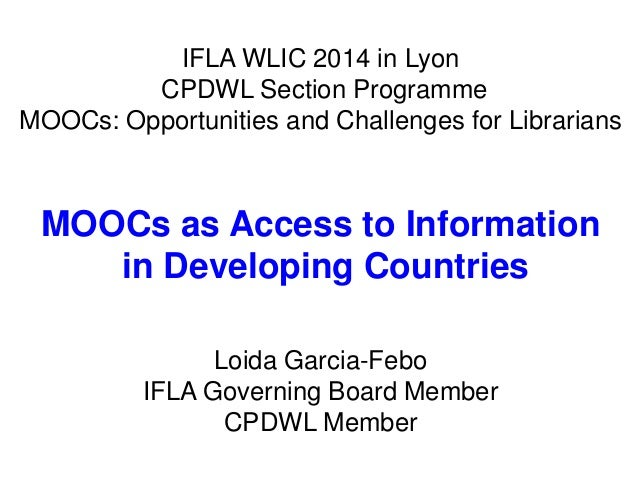 IFLA WLIC 2014 in Lyon  CPDWL Section Programme  MOOCs: Opportunities and Challenges for Librarians  MOOCs as Access to In...
