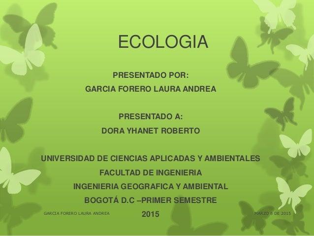 ECOLOGIA PRESENTADO POR: GARCIA FORERO LAURA ANDREA PRESENTADO A: DORA YHANET ROBERTO UNIVERSIDAD DE CIENCIAS APLICADAS Y ...