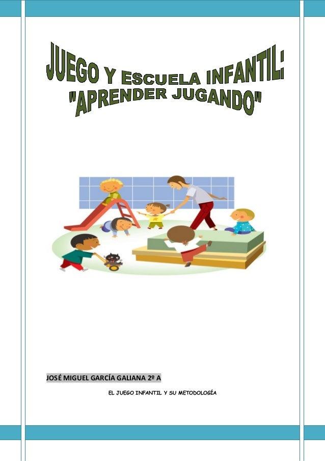 JOSÉ MIGUEL GARCÍA GALIANA 2º A EL JUEGO INFANTIL Y SU METODOLOGÍA  1