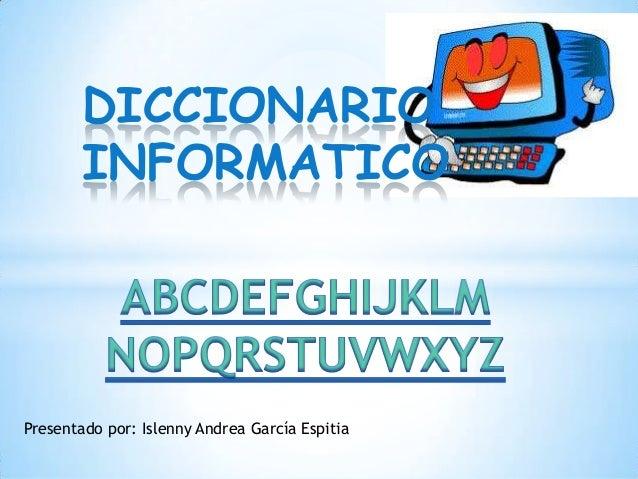 DICCIONARIOINFORMATICOPresentado por: Islenny Andrea García Espitia