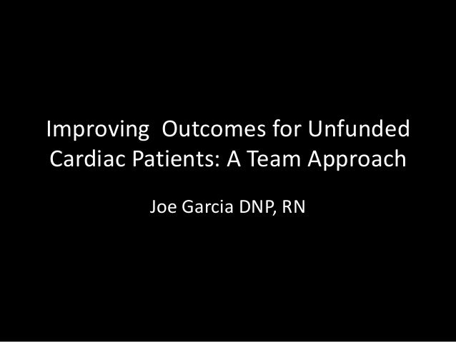 Improving Outcomes for Unfunded Cardiac Patients: A Team Approach Joe Garcia DNP, RN