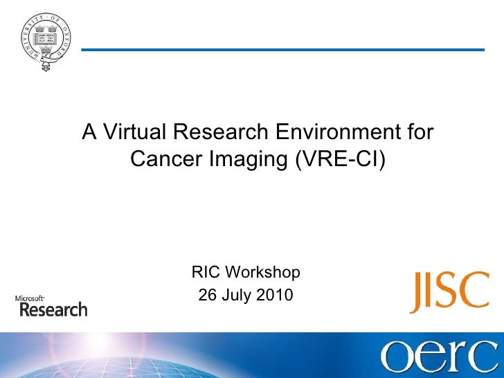 RIC Workshop 26 July 2010 A Virtual Research Environment for Cancer Imaging (VRE-CI)