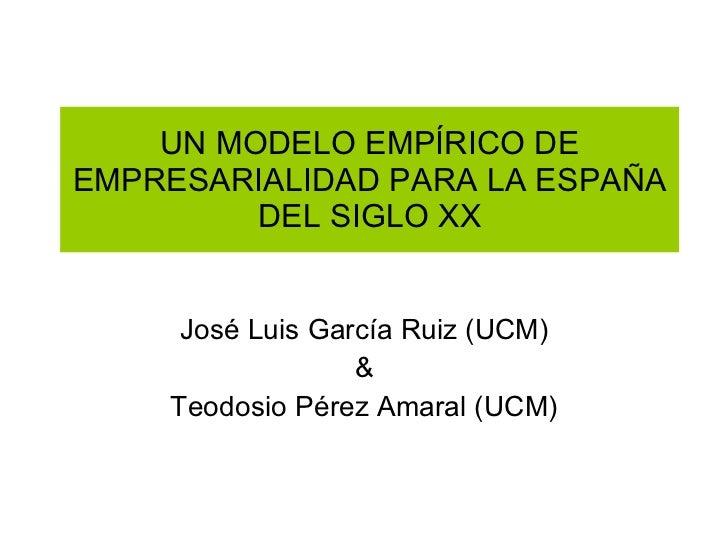 UN MODELO EMPÍRICO DE EMPRESARIALIDAD PARA LA ESPAÑA DEL SIGLO XX José Luis García Ruiz (UCM) & Teodosio Pérez Amaral (UCM)
