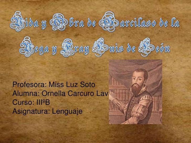 Vida y Obra de Garcilaso de la Vega y Fray Luis de León <br />Profesora: Miss Luz Soto<br />Alumna: OrnellaCarcuroLavanchy...