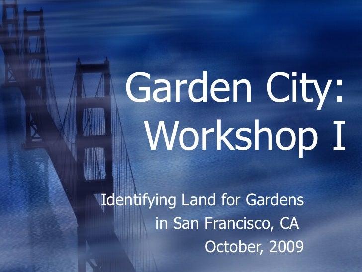 Garden City: Workshop I Identifying Land for Gardens in San Francisco, CA  October, 2009