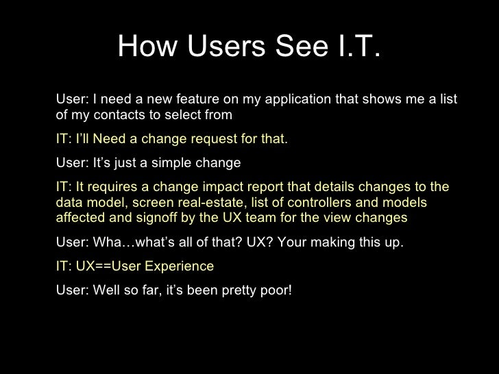 How Users See I.T. User: I need a new feature on my application that shows me a list of my contacts to select from IT: I'l...