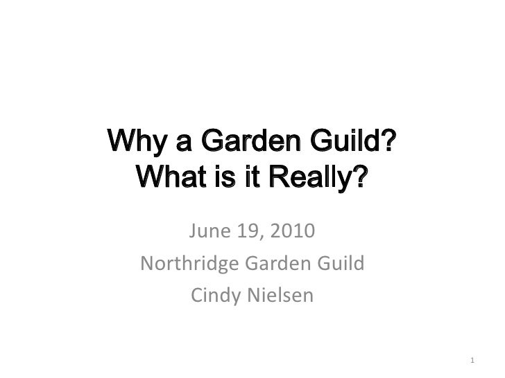 Why a Garden Guild?What is it Really?<br />June 19, 2010<br />Northridge Garden Guild<br />Cindy Nielsen<br />1<br />