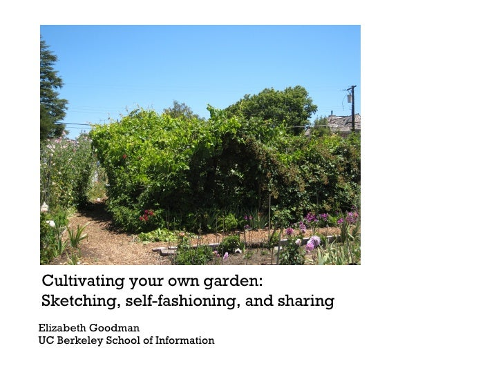 Cultivating your own garden:  Sketching, self-fashioning, and sharing Elizabeth Goodman  UC Berkeley School of Information