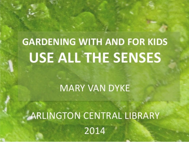 GARDENING WITH AND FOR KIDS USE ALL THE SENSES MARY VAN DYKE ARLINGTON CENTRAL LIBRARY 2014