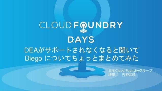 DEAがサポートされなくなると聞いて Diego についてちょっとまとめてみた 日本Cloud Foundryグループ 理事: 天野武彦