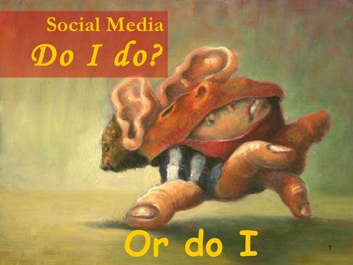 Social Media Do I do? Or do I don't?
