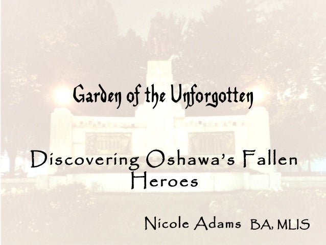Garden of the Unforgotten Discovering Oshawa's Fallen Heroes Nicole Adams  BA, MLIS