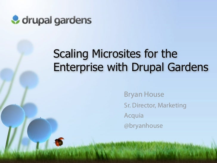 Scaling Microsites for theEnterprise with Drupal Gardens             Bryan House             Sr. Director, Marketing      ...