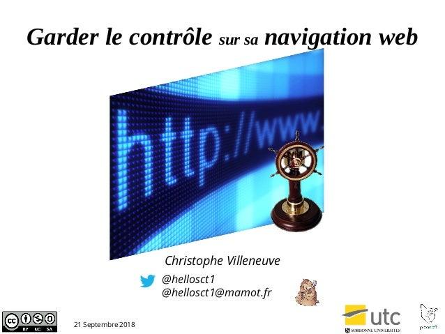 Garder le contrôle sur sa navigation web @hellosct1 @hellosct1@mamot.fr 21 Septembre 2018 Christophe Villeneuve