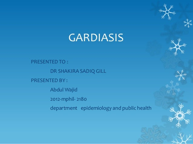 GARDIASIS PRESENTED TO : DR SHAKIRA SADIQ GILL PRESENTED BY : Abdul Wajid 2012-mphil- 2180 department epidemiology and pub...