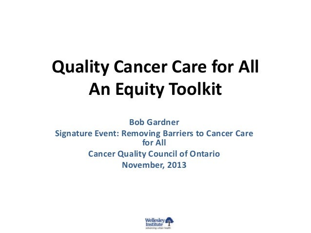 Quality Cancer Care for All An Equity Toolkit Bob Gardner Signature Event: Removing Barriers to Cancer Care for All Cancer...