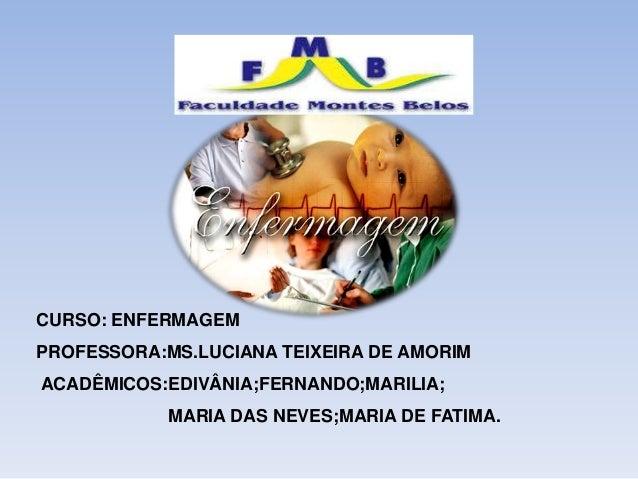 CURSO: ENFERMAGEM  PROFESSORA:MS.LUCIANA TEIXEIRA DE AMORIM  ACADÊMICOS:EDIVÂNIA;FERNANDO;MARILIA;  MARIA DAS NEVES;MARIA ...