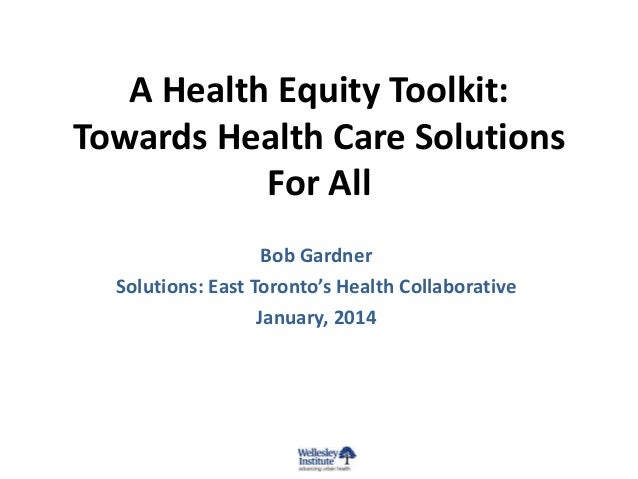 A Health Equity Toolkit: Towards Health Care Solutions For All Bob Gardner Solutions: East Toronto's Health Collaborative ...