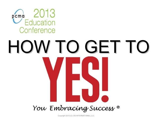 HOW TO GET TOHOW TO GET TOYou Embracing SuccessYou Embracing Success ®®Copyright 2013 (C) DG INTERNATIONAL,LLC
