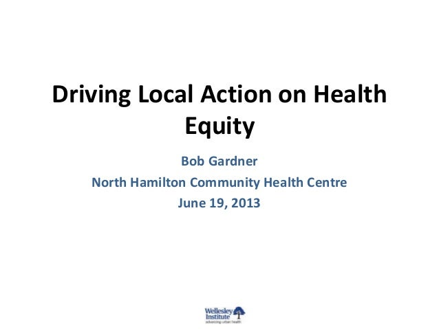 Driving Local Action on Health Equity Bob Gardner North Hamilton Community Health Centre June 19, 2013