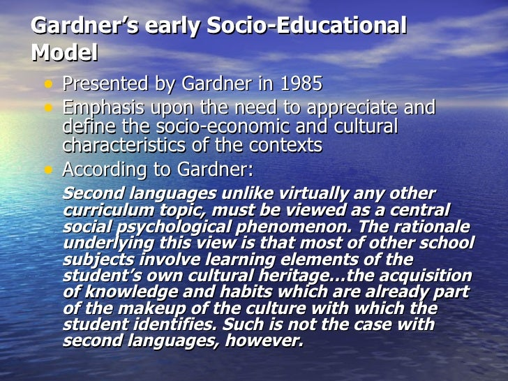 Gardner's early Socio-Educational Model <ul><li>Presented by Gardner in 1985 </li></ul><ul><li>Emphasis upon the need to a...