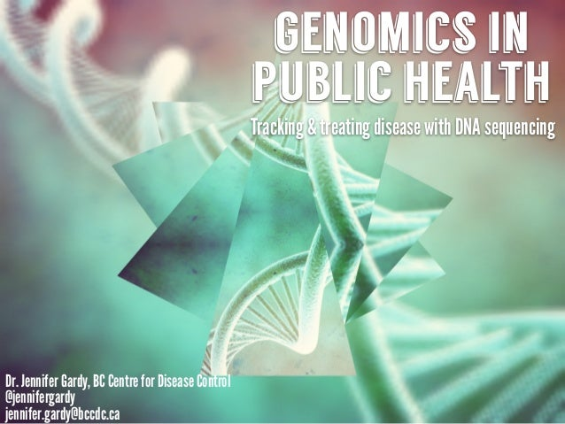 genomics in public health Tracking & treating disease with DNA sequencing Dr. Jennifer Gardy, BC Centre for Disease Contro...