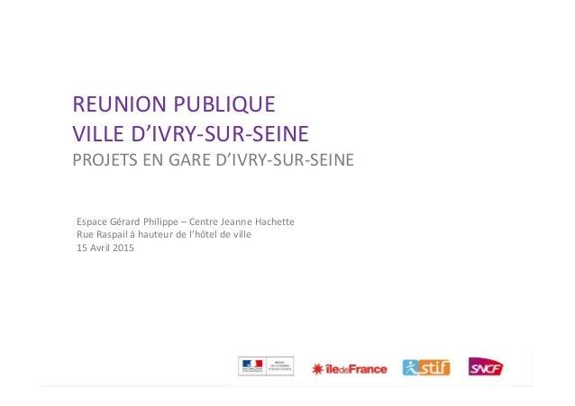 GARE D'IVRY SUR SEINE 1 REUNION PUBLIQUE VILLE D'IVRY-SUR-SEINE PROJETS EN GARE D'IVRY-SUR-SEINE Espace Gérard Philippe – ...