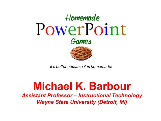It's better because it is homemade!    Michael K. BarbourAssistant Professor – Instructional Technology     Wayne State Un...