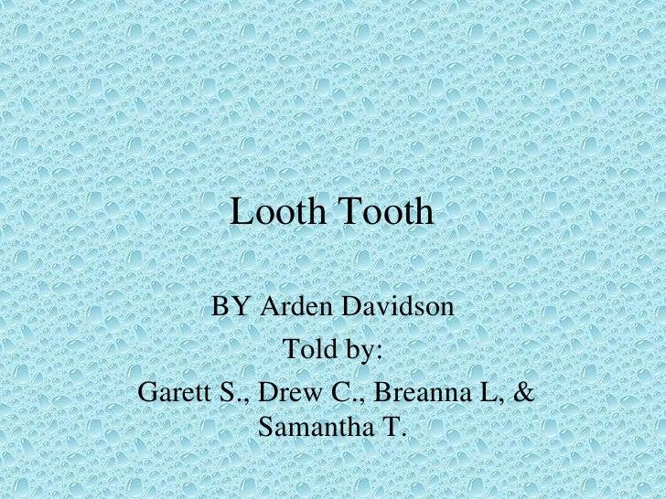 Looth Tooth BY Arden Davidson Told by: Garett S., Drew C., Breanna L, & Samantha T.