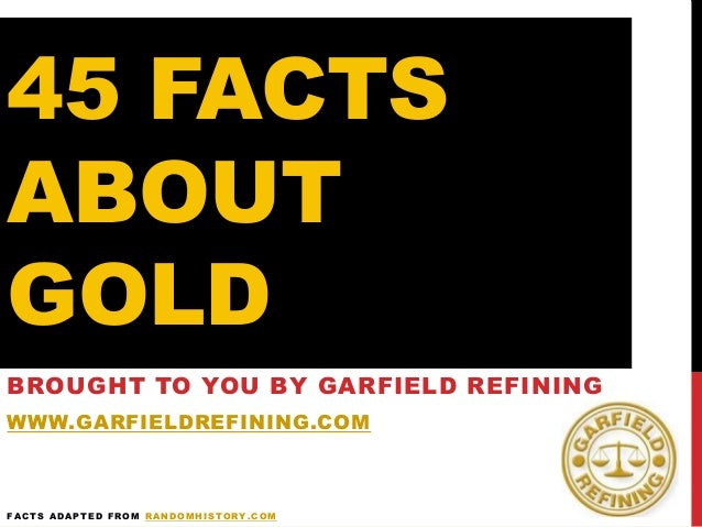 45 FACTS ABOUT GOLD BROUGHT TO YOU BY GARFIELD REFINING WWW.GARFIELDREFINING.COM FACTS ADAPTED FROM RANDOMHISTORY.COM