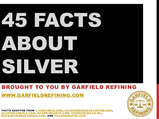 45 FACTS ABOUT SILVER BROUGHT TO YOU BY GARFIELD REFINING WWW.GARFIELDREFINING.COM FACTS ADAPTED FROM LIVESCIENCE.COM, SIL...