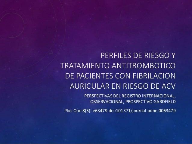 PERFILES DE RIESGO Y TRATAMIENTO ANTITROMBOTICO DE PACIENTES CON FIBRILACION AURICULAR EN RIESGO DE ACV PERSPECTIVAS DEL R...