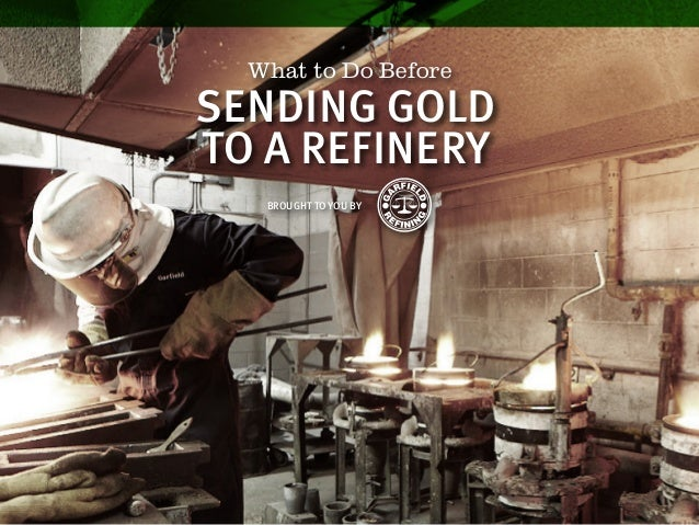 What to Do Before BROUGHT TO YOU BY SENDING GOLD TO A REFINERY