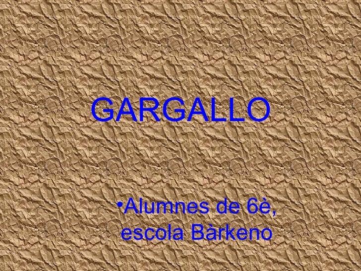 GARGALLO <ul><ul><ul><ul><ul><li>Alumnes de 6è, escola Bàrkeno </li></ul></ul></ul></ul></ul>