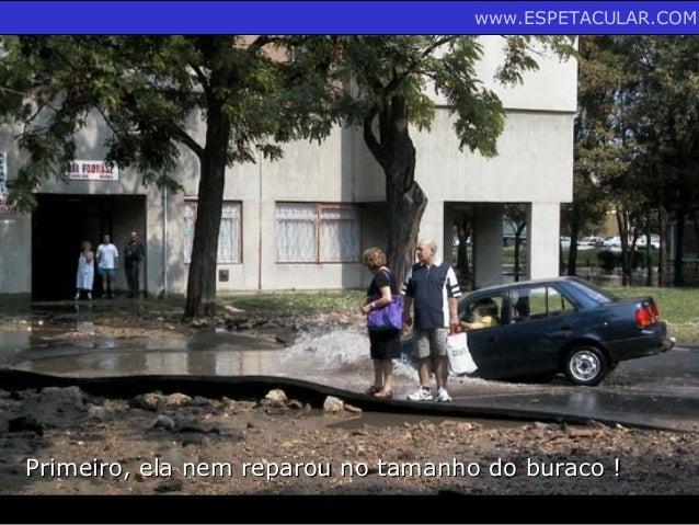 Primeiro, ela nem reparou no tamanho do buraco !Primeiro, ela nem reparou no tamanho do buraco ! www.ESPETACULAR.COM
