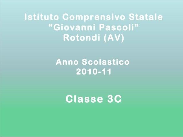 """Anno Scolastico 2010-11 Istituto Comprensivo Statale """"Giovanni Pascoli"""" Rotondi (AV) Classe 3C"""