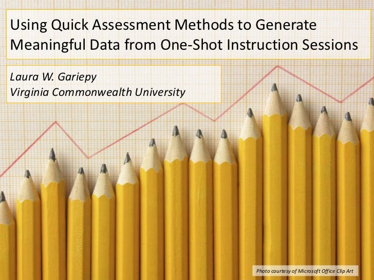 Using Quick Assessment Methods to GenerateMeaningful Data from One-Shot Instruction SessionsLaura W. GariepyVirginia Commo...