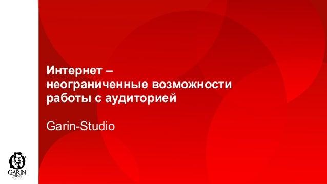 Интернет – неограниченные возможности работы с аудиторией Garin-Studio
