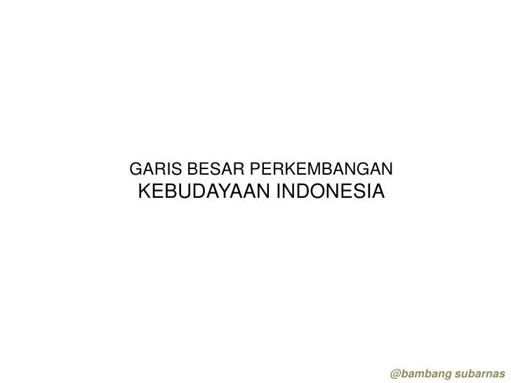 GARIS BESAR PERKEMBANGAN KEBUDAYAAN INDONESIA                            @bambang subarnas