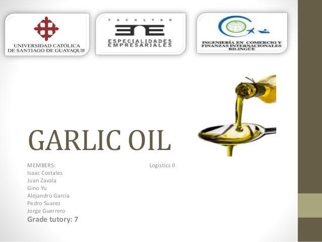 GARLIC OIL MEMBERS: Logistics II Isaac Costales Juan Zavala Gino Yu Alejandro García Pedro Suarez Jorge Guerrero Grade tut...