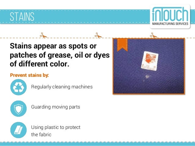 Stains Stains appear as spots or patches of grease, oil or dyes of different color. Prevent stains by: Regularly cleaning ...