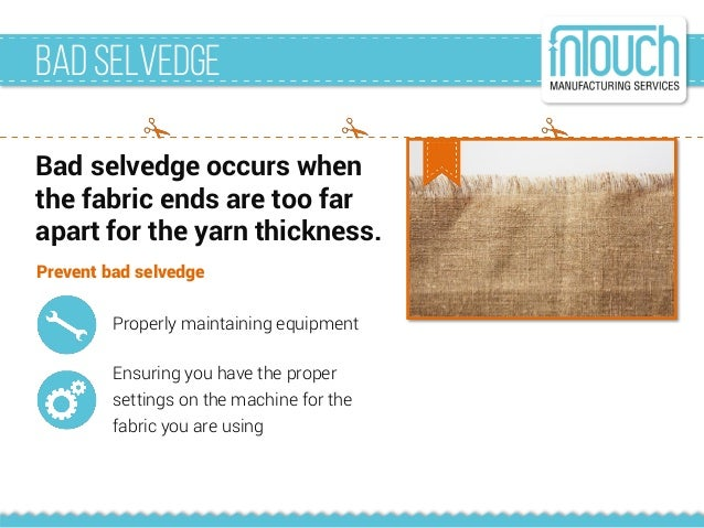 Badselvedge Bad selvedge occurs when the fabric ends are too far apart for the yarn thickness. Prevent bad selvedge Proper...