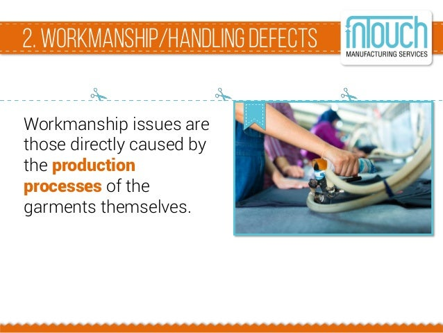 2. Workmanship/HandlingDefects Workmanship issues are those directly caused by the production processes of the garments th...