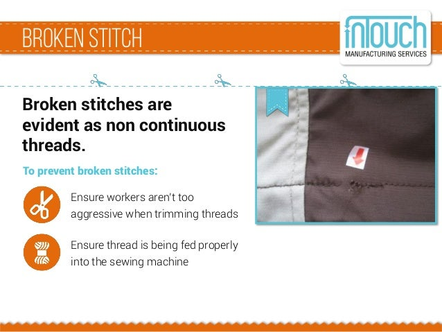 BrokenStitch Broken stitches are evident as non continuous threads. To prevent broken stitches: Ensure workers aren't too ...