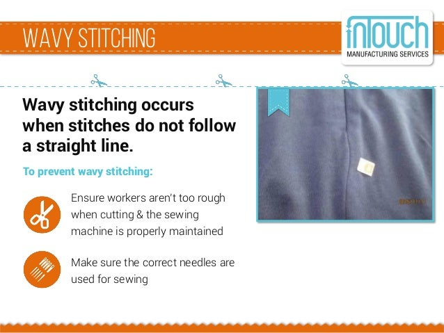 Wavystitching Wavy stitching occurs when stitches do not follow a straight line. To prevent wavy stitching: Ensure workers...