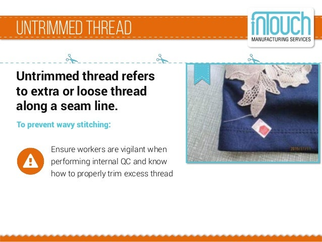 Untrimmed thread Untrimmed thread refers to extra or loose thread along a seam line. To prevent wavy stitching: Ensure wor...