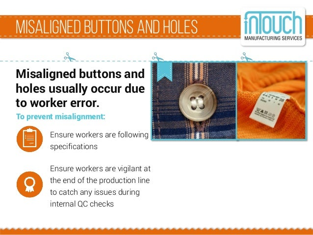Misalignedbuttons and holes Misaligned buttons and holes usually occur due to worker error. To prevent misalignment: Ensur...