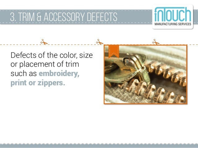 Defects of the color, size or placement of trim such as embroidery, print or zippers. 3. Trim &accessorydefects