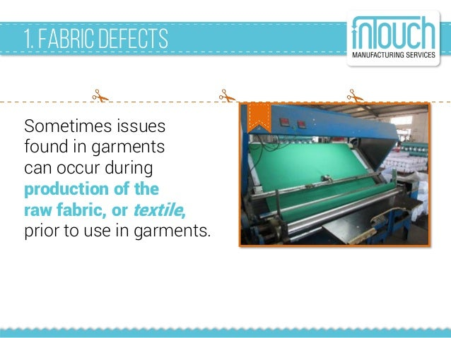 1. FabricDefects Sometimes issues found in garments can occur during production of the raw fabric, or textile, prior to us...